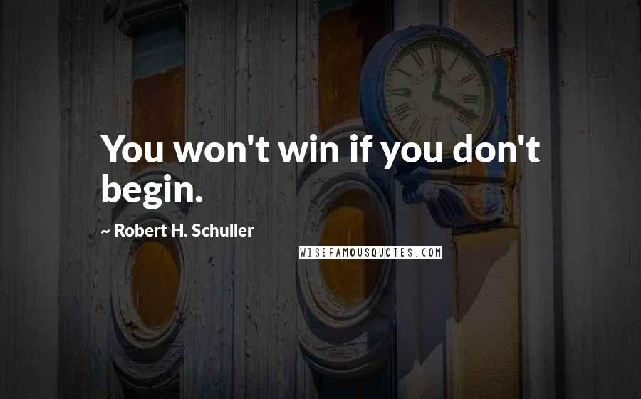 Robert H. Schuller quotes: You won't win if you don't begin.
