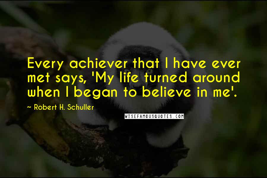 Robert H. Schuller quotes: Every achiever that I have ever met says, 'My life turned around when I began to believe in me'.