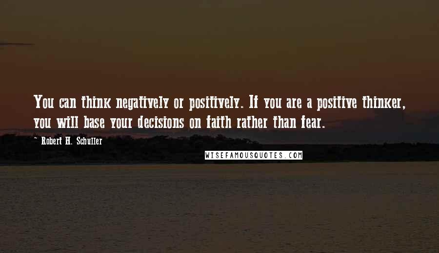 Robert H. Schuller quotes: You can think negatively or positively. If you are a positive thinker, you will base your decisions on faith rather than fear.