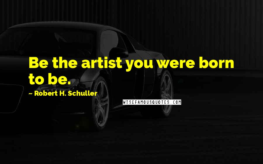Robert H. Schuller quotes: Be the artist you were born to be.