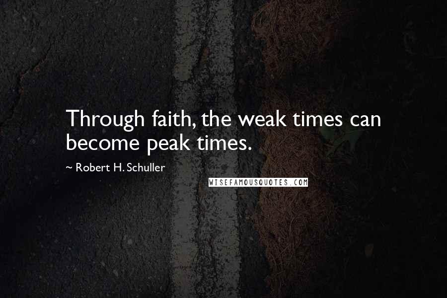 Robert H. Schuller quotes: Through faith, the weak times can become peak times.