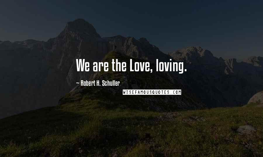Robert H. Schuller quotes: We are the Love, loving.