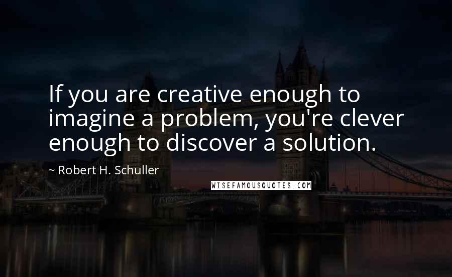Robert H. Schuller quotes: If you are creative enough to imagine a problem, you're clever enough to discover a solution.