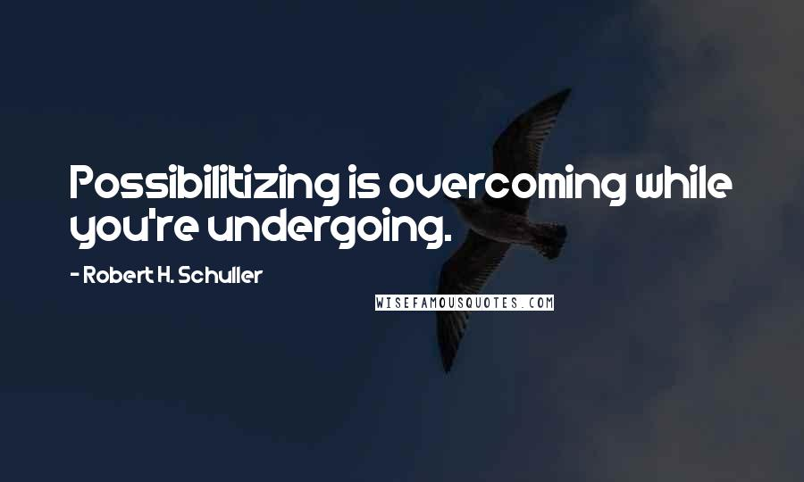 Robert H. Schuller quotes: Possibilitizing is overcoming while you're undergoing.