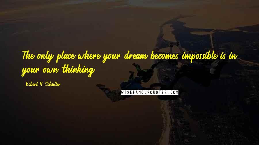 Robert H. Schuller quotes: The only place where your dream becomes impossible is in your own thinking.