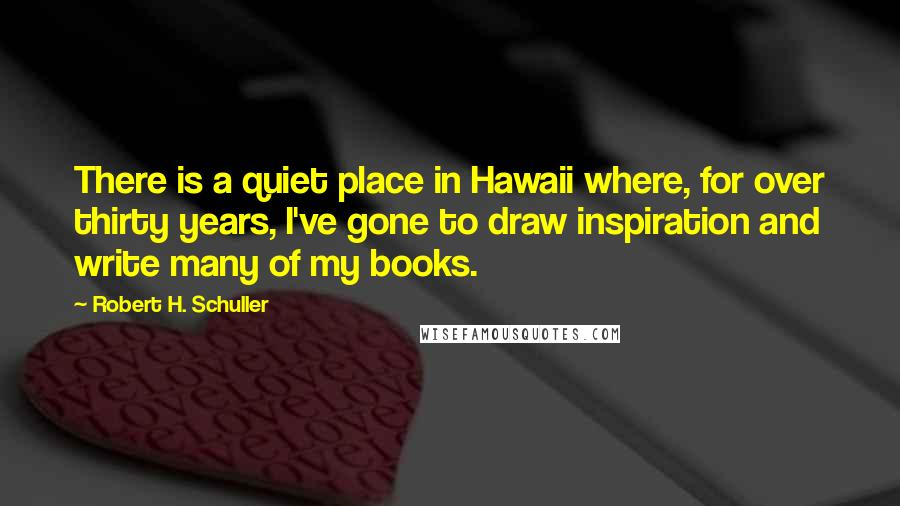 Robert H. Schuller quotes: There is a quiet place in Hawaii where, for over thirty years, I've gone to draw inspiration and write many of my books.