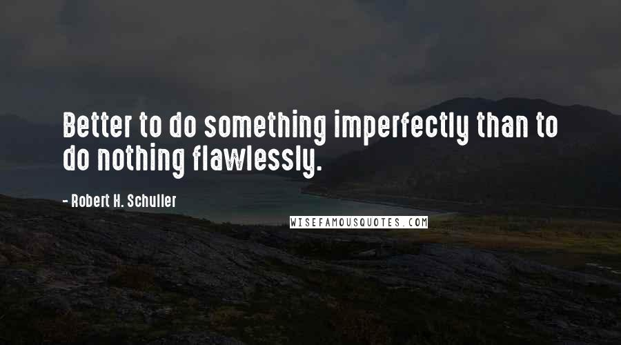 Robert H. Schuller quotes: Better to do something imperfectly than to do nothing flawlessly.