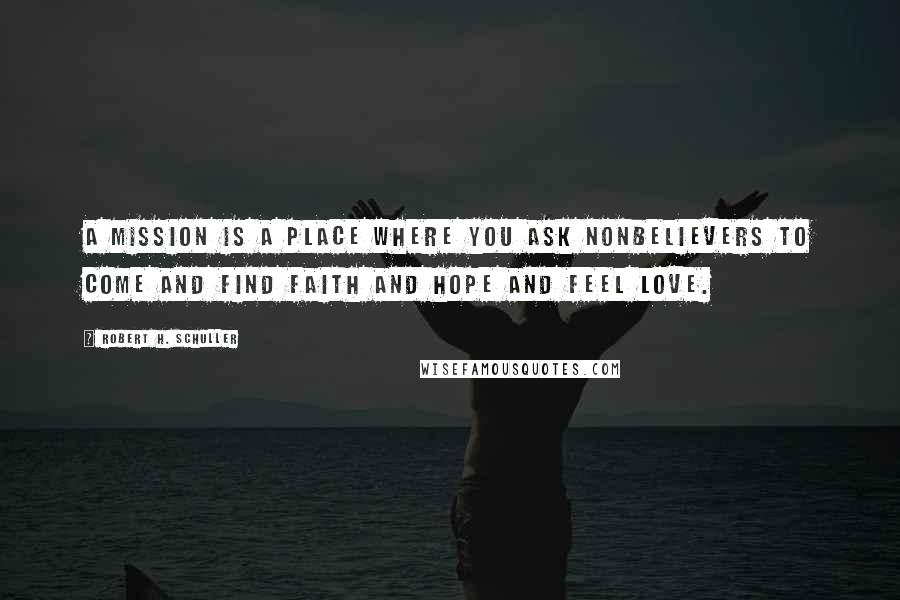 Robert H. Schuller quotes: A mission is a place where you ask nonbelievers to come and find faith and hope and feel love.