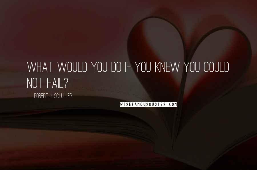 Robert H. Schuller quotes: What would you do if you knew you could not fail?