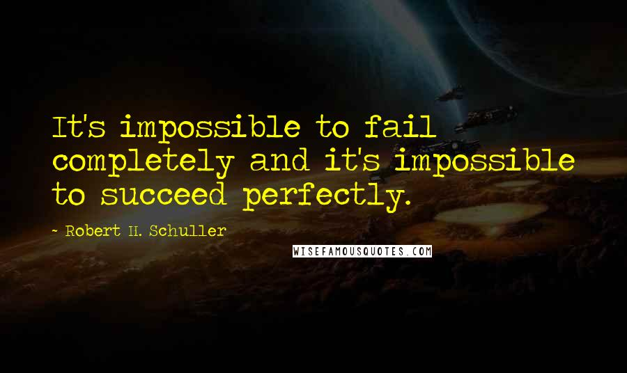 Robert H. Schuller quotes: It's impossible to fail completely and it's impossible to succeed perfectly.