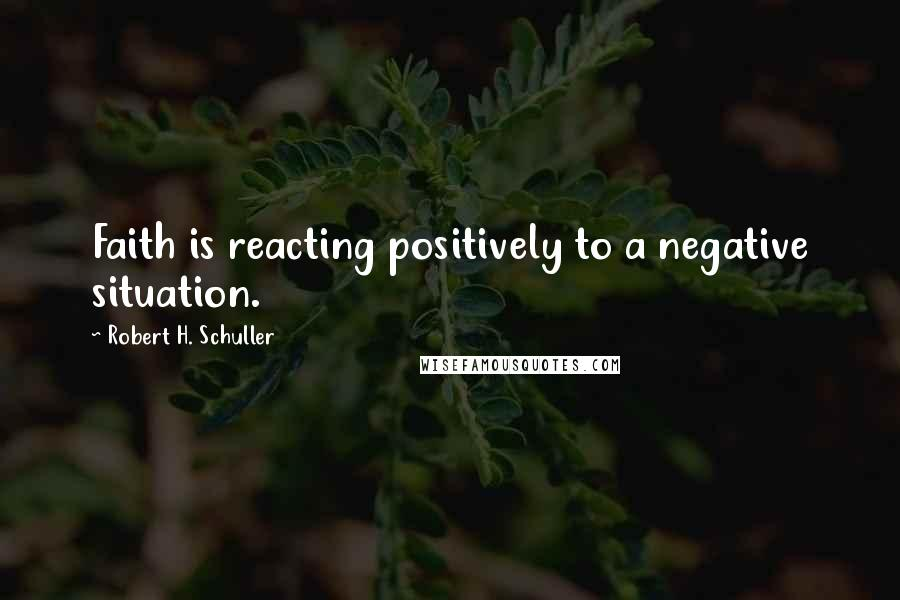 Robert H. Schuller quotes: Faith is reacting positively to a negative situation.