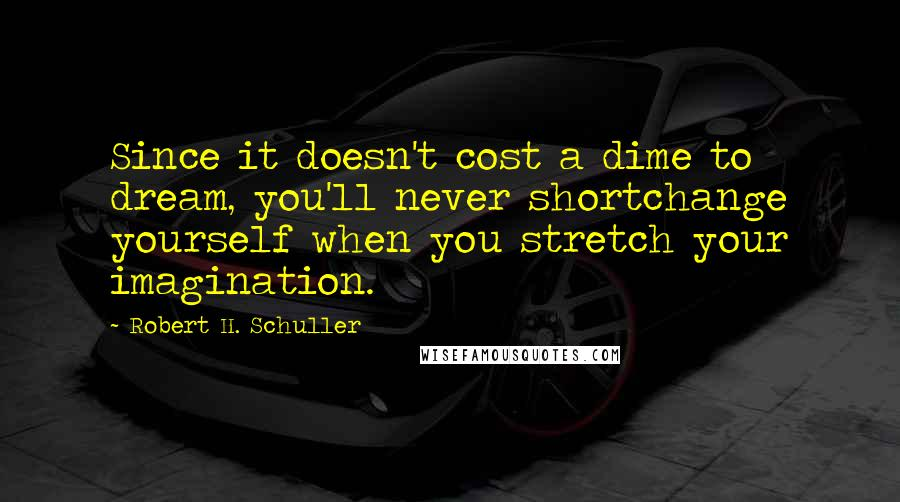 Robert H. Schuller quotes: Since it doesn't cost a dime to dream, you'll never shortchange yourself when you stretch your imagination.