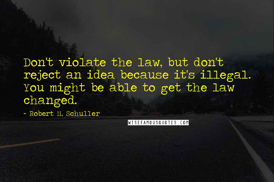 Robert H. Schuller quotes: Don't violate the law, but don't reject an idea because it's illegal. You might be able to get the law changed.