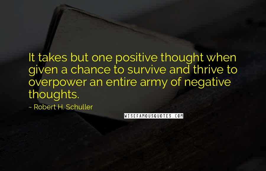 Robert H. Schuller quotes: It takes but one positive thought when given a chance to survive and thrive to overpower an entire army of negative thoughts.
