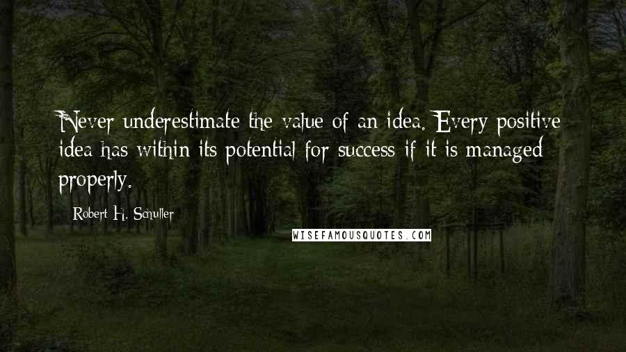 Robert H. Schuller quotes: Never underestimate the value of an idea. Every positive idea has within its potential for success if it is managed properly.