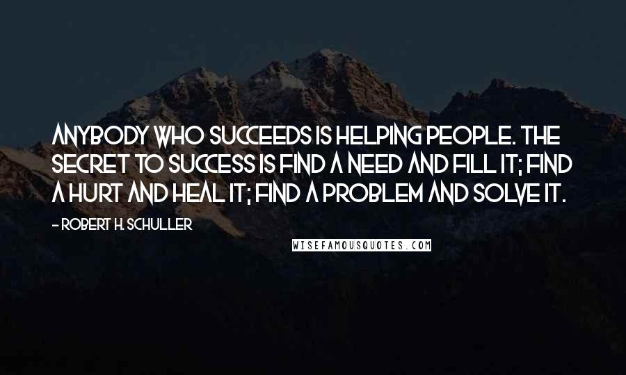 Robert H. Schuller quotes: Anybody who succeeds is helping people. The secret to success is find a need and fill it; find a hurt and heal it; find a problem and solve it.