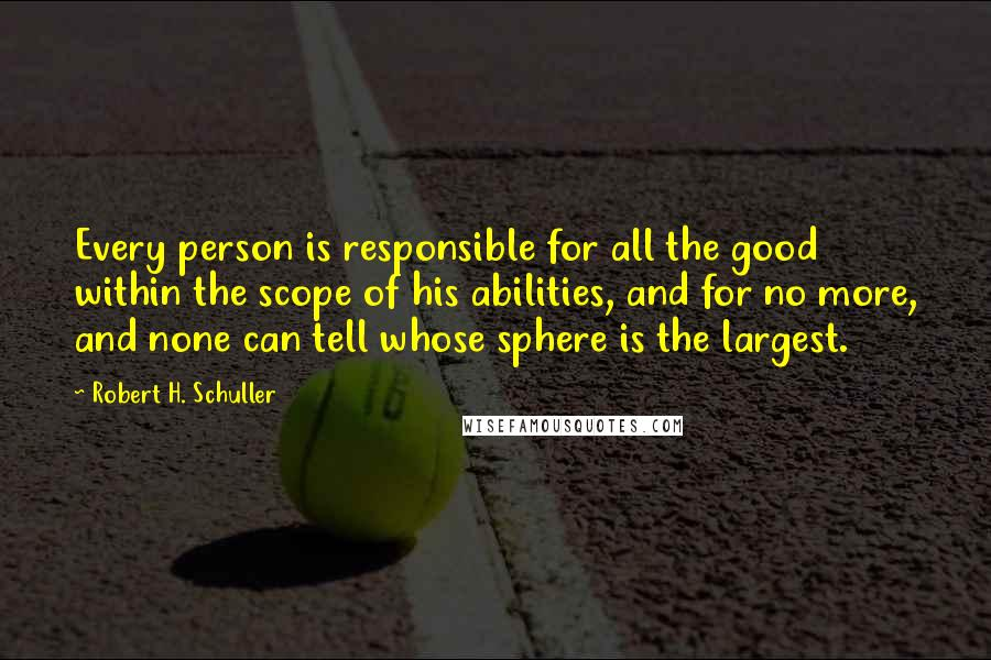 Robert H. Schuller quotes: Every person is responsible for all the good within the scope of his abilities, and for no more, and none can tell whose sphere is the largest.