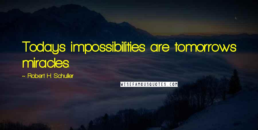 Robert H. Schuller quotes: Todays impossibilities are tomorrows miracles.