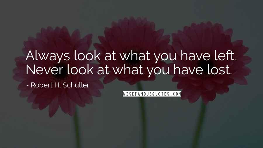 Robert H. Schuller quotes: Always look at what you have left. Never look at what you have lost.