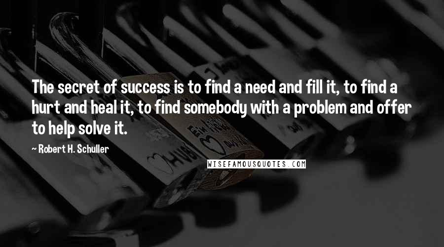 Robert H. Schuller quotes: The secret of success is to find a need and fill it, to find a hurt and heal it, to find somebody with a problem and offer to help solve