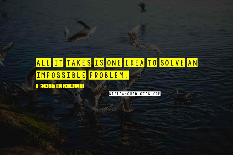 Robert H. Schuller quotes: All it takes is one idea to solve an impossible problem.