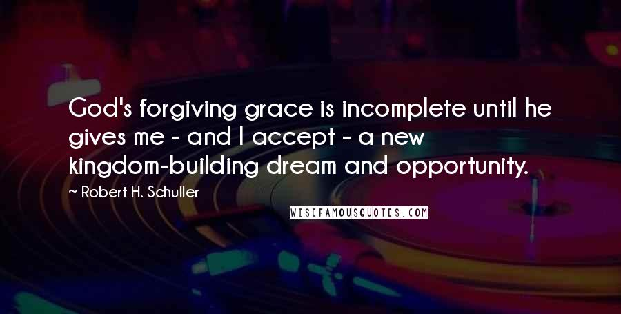 Robert H. Schuller quotes: God's forgiving grace is incomplete until he gives me - and I accept - a new kingdom-building dream and opportunity.