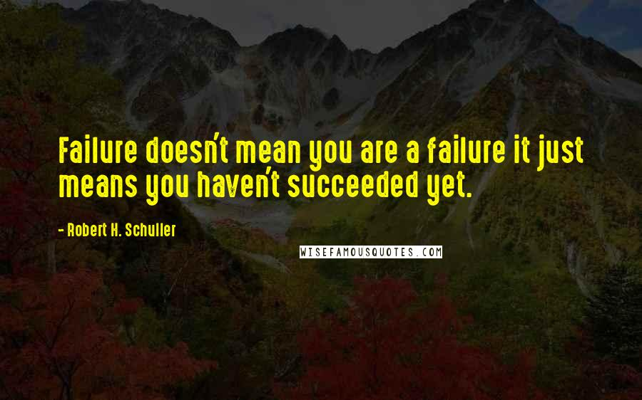 Robert H. Schuller quotes: Failure doesn't mean you are a failure it just means you haven't succeeded yet.