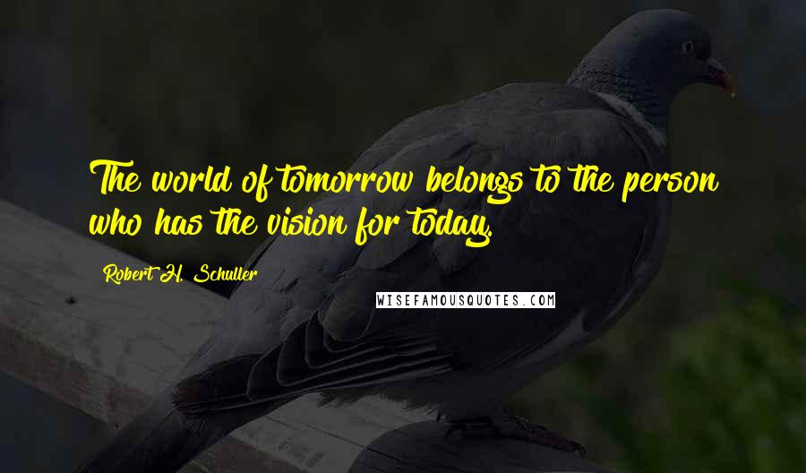 Robert H. Schuller quotes: The world of tomorrow belongs to the person who has the vision for today.