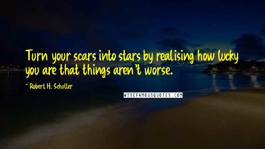 Robert H. Schuller quotes: Turn your scars into stars by realising how lucky you are that things aren't worse.