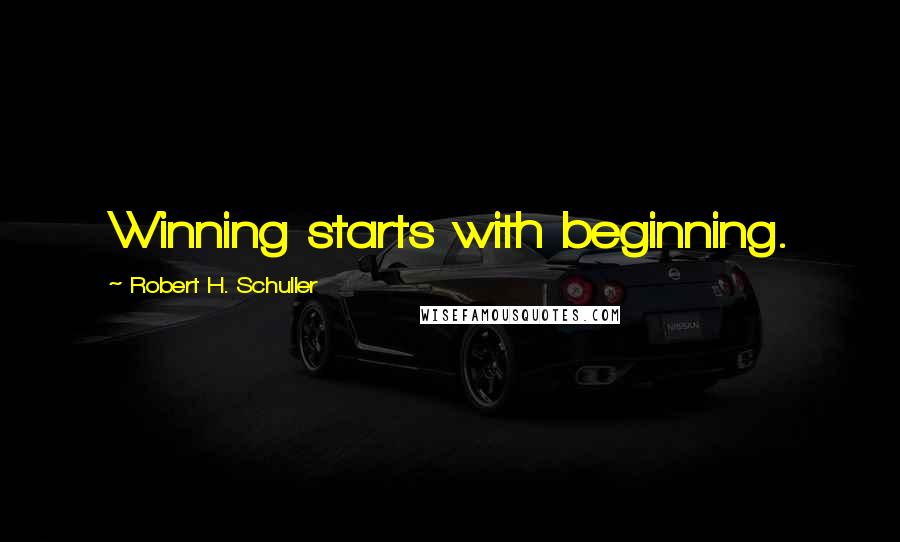 Robert H. Schuller quotes: Winning starts with beginning.