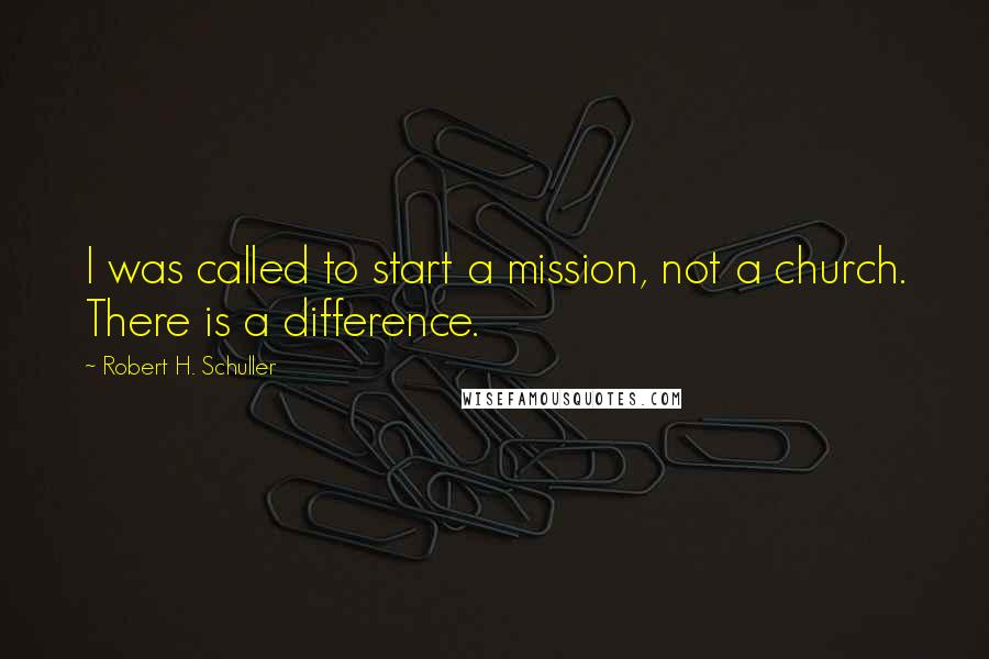 Robert H. Schuller quotes: I was called to start a mission, not a church. There is a difference.