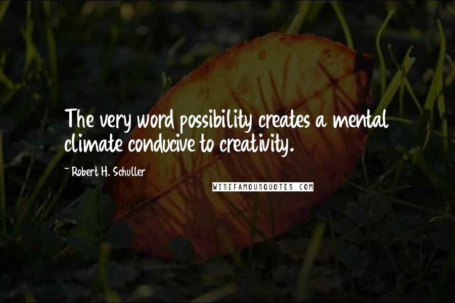 Robert H. Schuller quotes: The very word possibility creates a mental climate conducive to creativity.