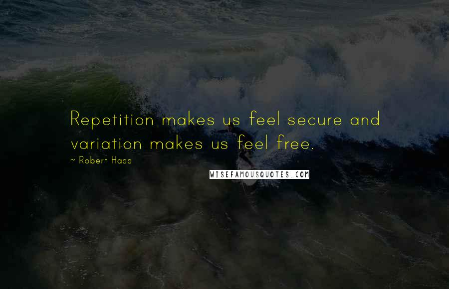 Robert Hass quotes: Repetition makes us feel secure and variation makes us feel free.