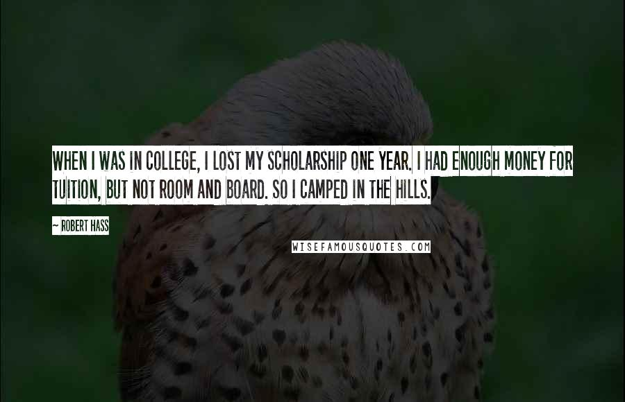 Robert Hass quotes: When I was in college, I lost my scholarship one year. I had enough money for tuition, but not room and board. So I camped in the hills.