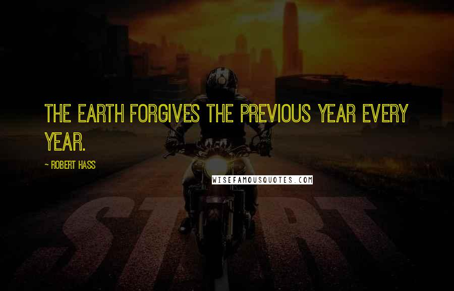 Robert Hass quotes: The Earth forgives the previous year every year.