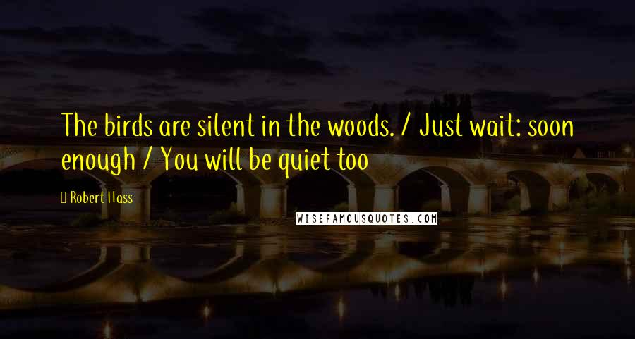Robert Hass quotes: The birds are silent in the woods. / Just wait: soon enough / You will be quiet too