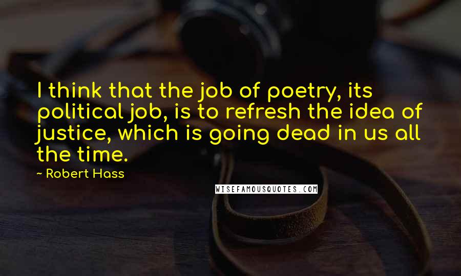 Robert Hass quotes: I think that the job of poetry, its political job, is to refresh the idea of justice, which is going dead in us all the time.