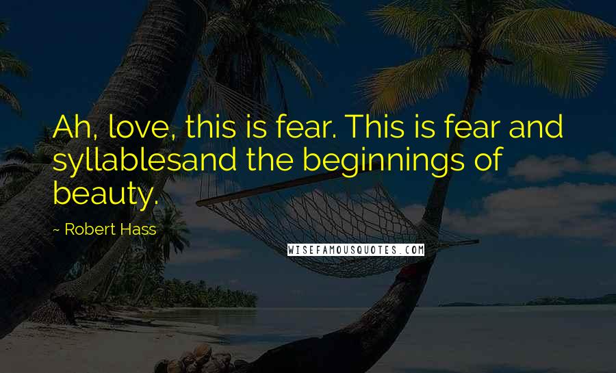 Robert Hass quotes: Ah, love, this is fear. This is fear and syllablesand the beginnings of beauty.