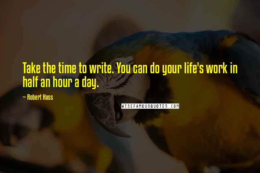 Robert Hass quotes: Take the time to write. You can do your life's work in half an hour a day.