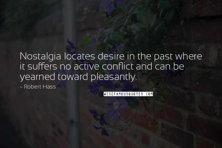 Robert Hass quotes: Nostalgia locates desire in the past where it suffers no active conflict and can be yearned toward pleasantly.