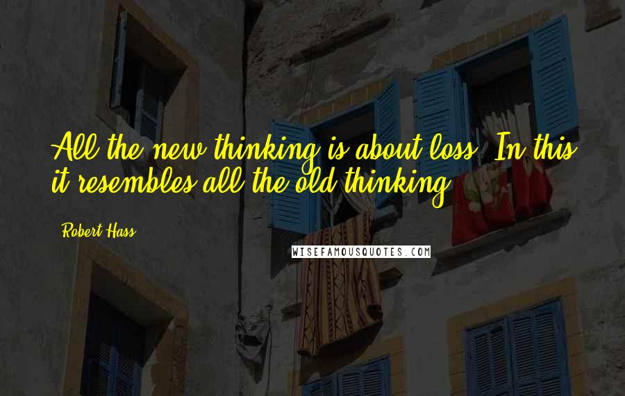 Robert Hass quotes: All the new thinking is about loss. In this it resembles all the old thinking