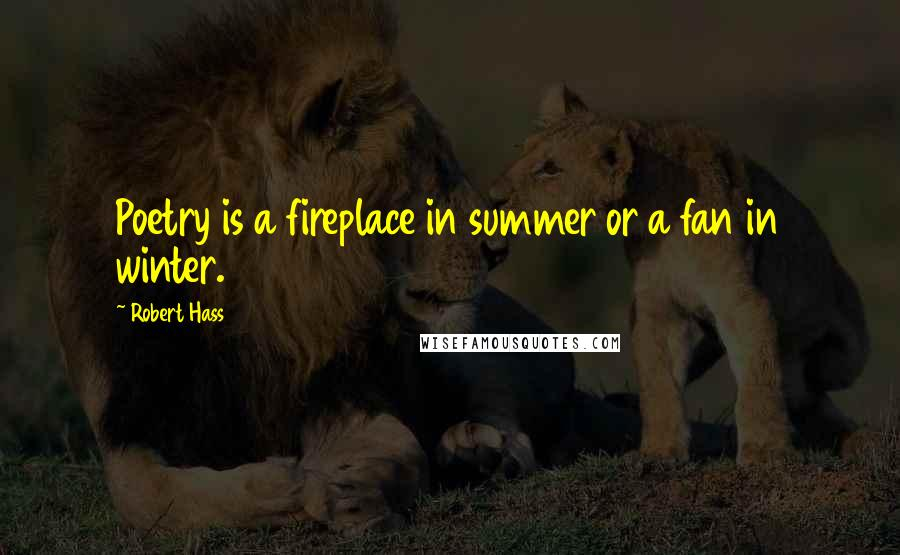 Robert Hass quotes: Poetry is a fireplace in summer or a fan in winter.
