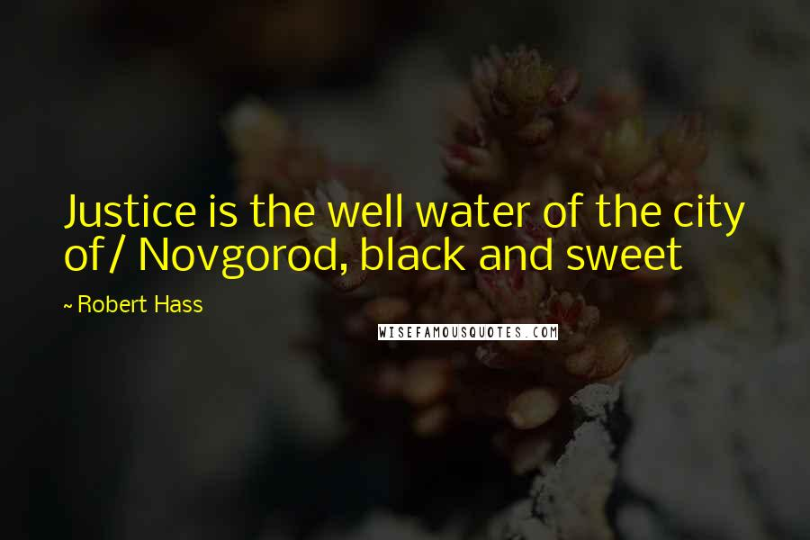 Robert Hass quotes: Justice is the well water of the city of/ Novgorod, black and sweet