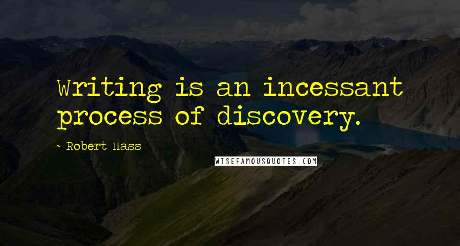 Robert Hass quotes: Writing is an incessant process of discovery.