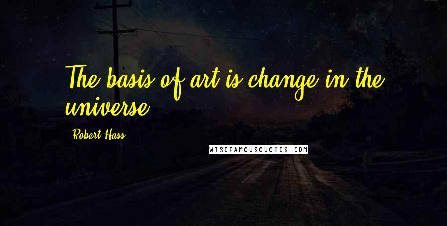 Robert Hass quotes: The basis of art is change in the universe.