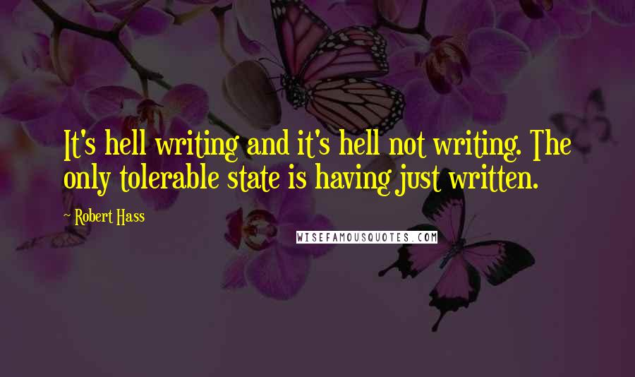 Robert Hass quotes: It's hell writing and it's hell not writing. The only tolerable state is having just written.