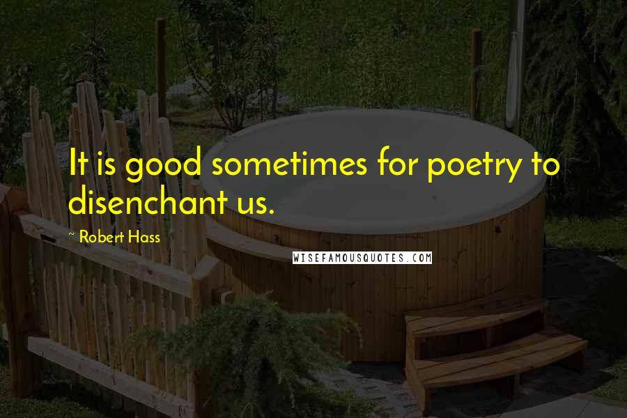 Robert Hass quotes: It is good sometimes for poetry to disenchant us.