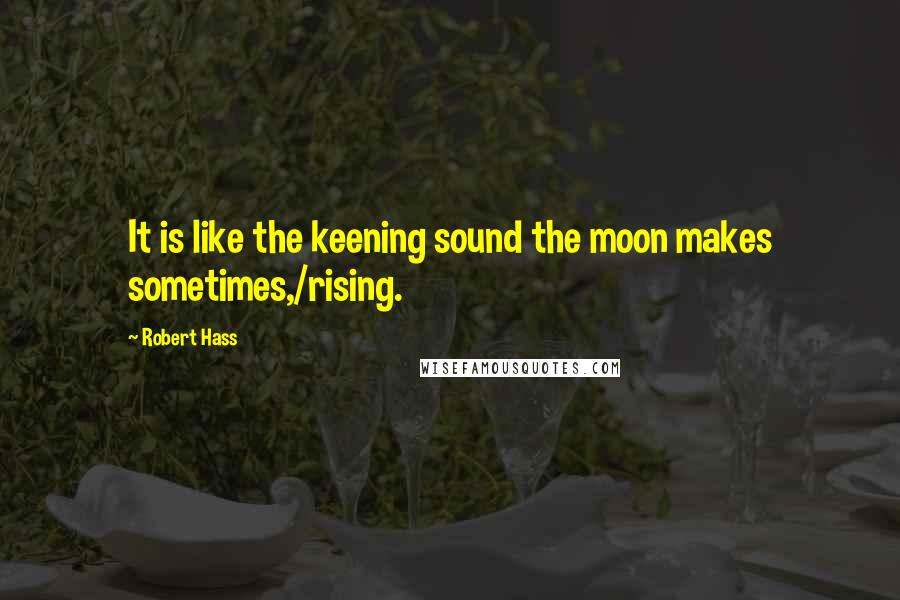 Robert Hass quotes: It is like the keening sound the moon makes sometimes,/rising.
