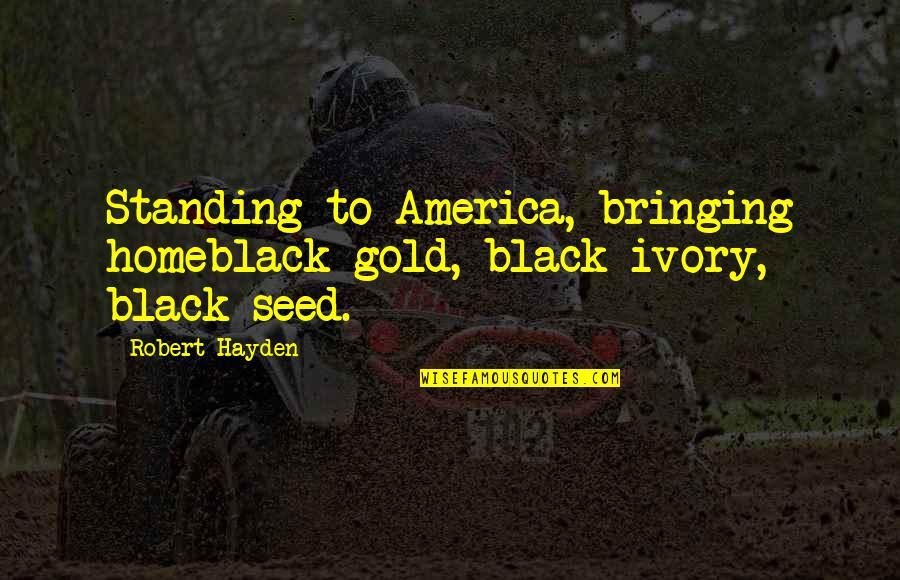 Robert Hayden Quotes By Robert Hayden: Standing to America, bringing homeblack gold, black ivory,