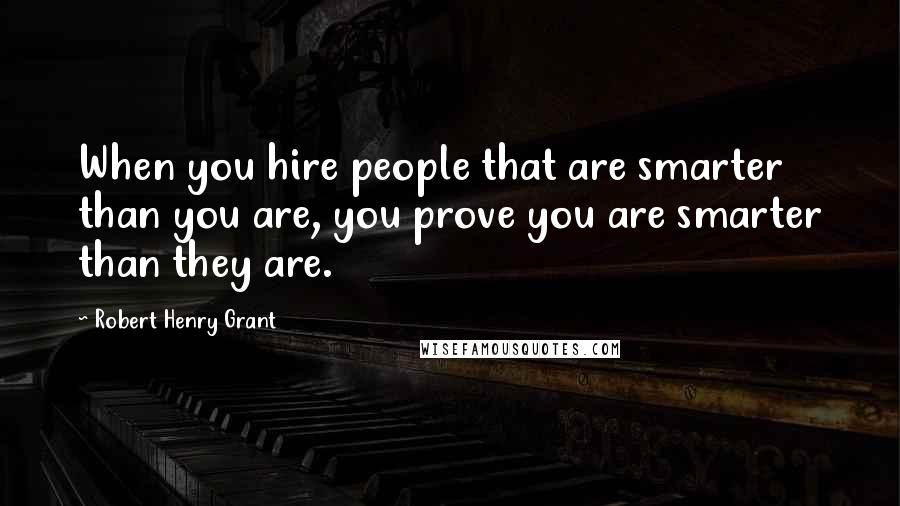 Robert Henry Grant quotes: When you hire people that are smarter than you are, you prove you are smarter than they are.